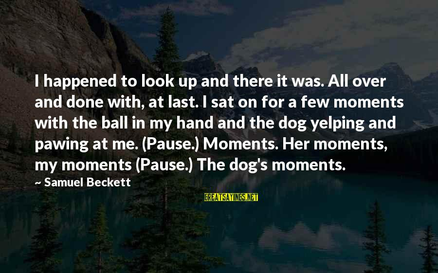 Pause Moments Sayings By Samuel Beckett: I happened to look up and there it was. All over and done with, at