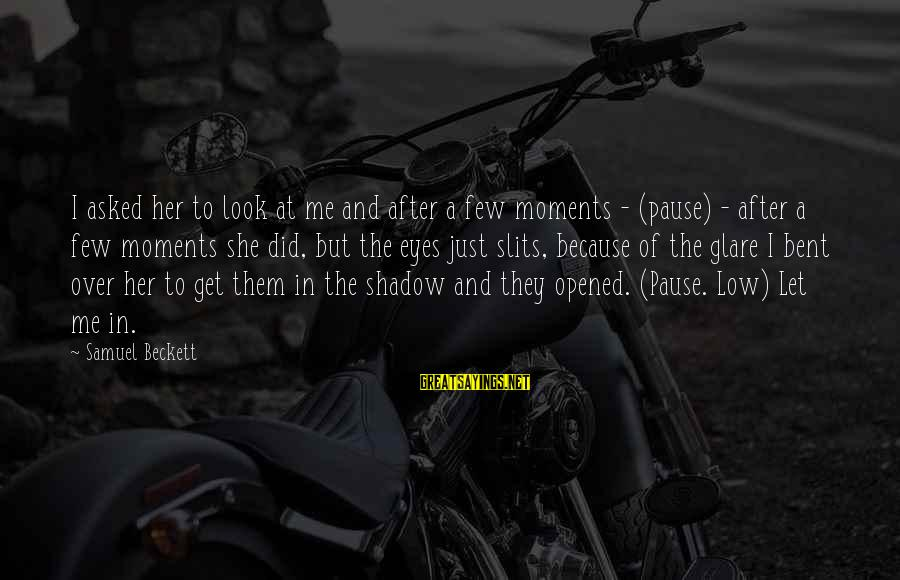 Pause Moments Sayings By Samuel Beckett: I asked her to look at me and after a few moments - (pause) -