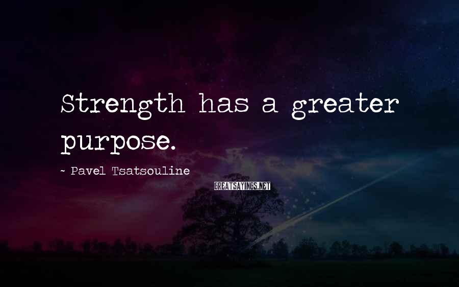 Pavel Tsatsouline Sayings: Strength has a greater purpose.