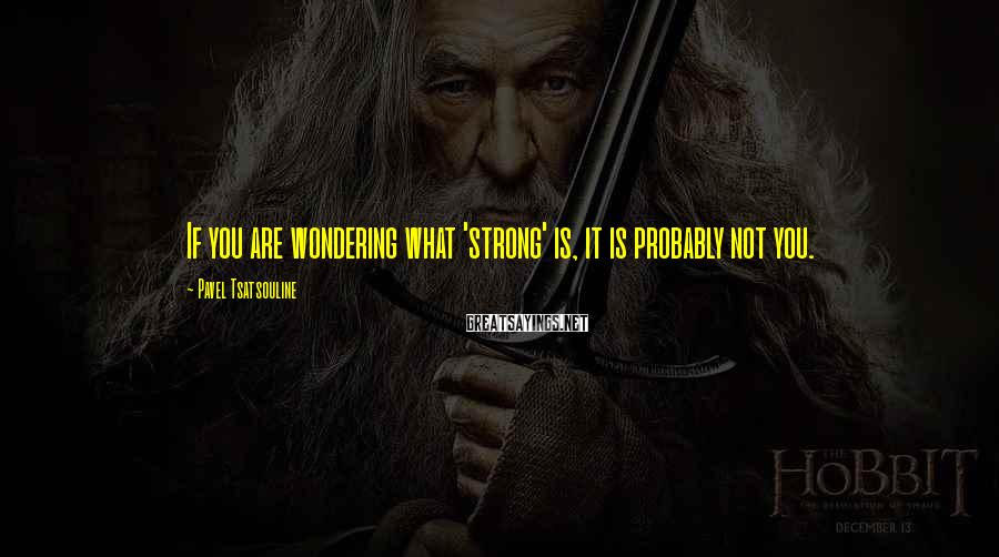 Pavel Tsatsouline Sayings: If you are wondering what 'strong' is, it is probably not you.