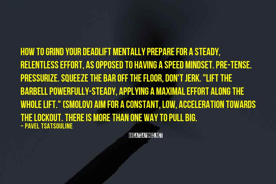 Pavel Tsatsouline Sayings: HOW TO GRIND YOUR DEADLIFT Mentally prepare for a steady, relentless effort, as opposed to