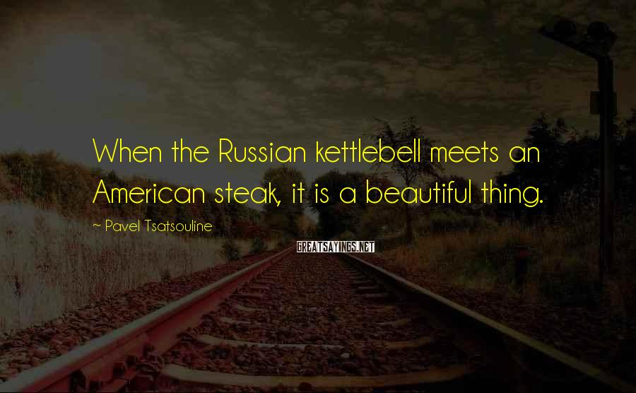 Pavel Tsatsouline Sayings: When the Russian kettlebell meets an American steak, it is a beautiful thing.