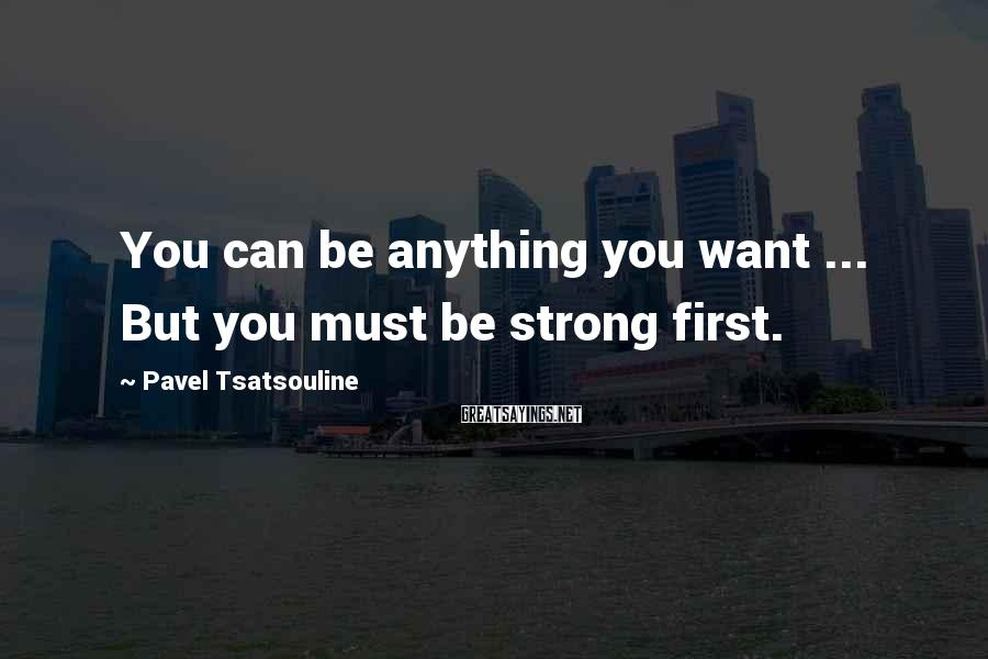 Pavel Tsatsouline Sayings: You can be anything you want ... But you must be strong first.