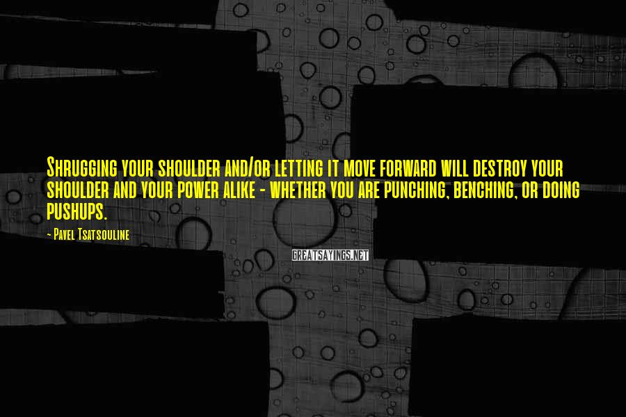 Pavel Tsatsouline Sayings: Shrugging your shoulder and/or letting it move forward will destroy your shoulder and your power