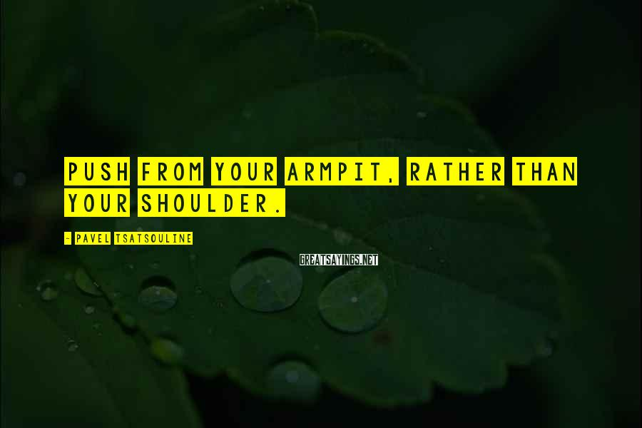 Pavel Tsatsouline Sayings: Push from your armpit, rather than your shoulder.
