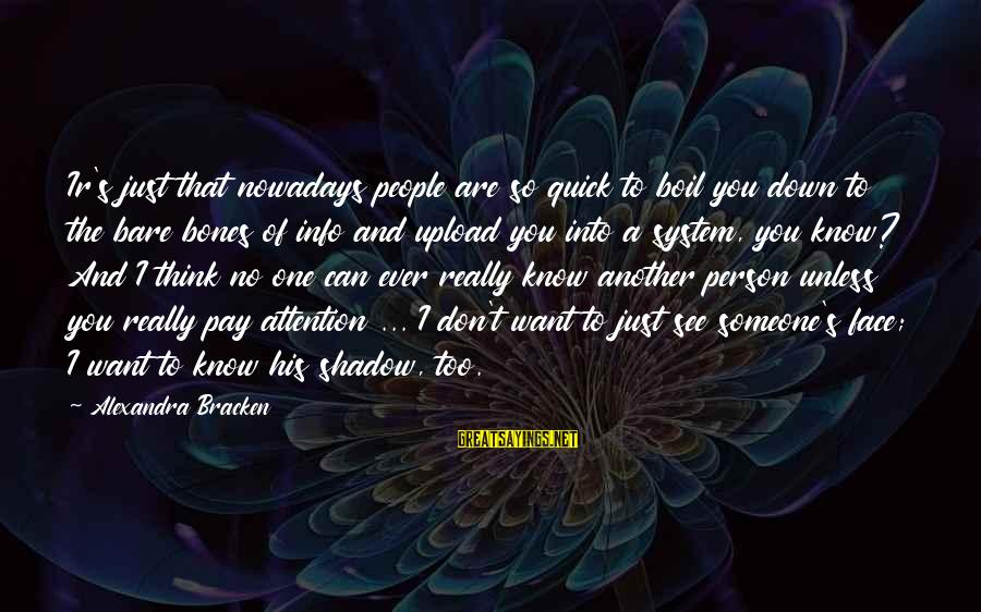 Pay Attention To Others Sayings By Alexandra Bracken: Ir's just that nowadays people are so quick to boil you down to the bare