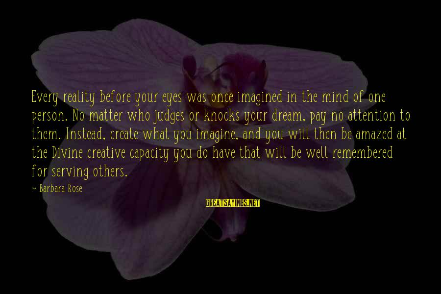 Pay Attention To Others Sayings By Barbara Rose: Every reality before your eyes was once imagined in the mind of one person. No