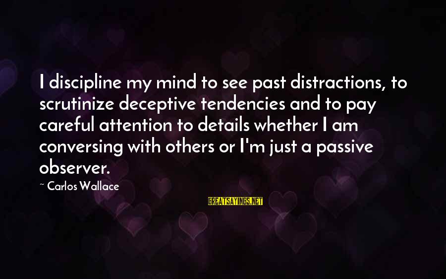Pay Attention To Others Sayings By Carlos Wallace: I discipline my mind to see past distractions, to scrutinize deceptive tendencies and to pay
