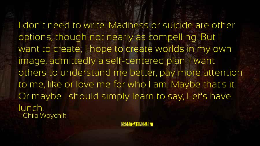 Pay Attention To Others Sayings By Chila Woychik: I don't need to write. Madness or suicide are other options, though not nearly as