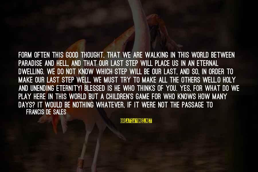 Pay Attention To Others Sayings By Francis De Sales: Form often this good thought, that we are walking in this world between Paradise and