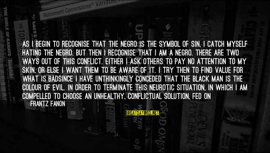 Pay Attention To Others Sayings By Frantz Fanon: As I begin to recognise that the Negro is the symbol of sin, I catch