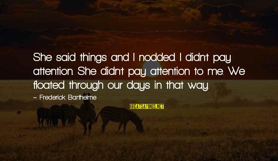 Pay Attention To Others Sayings By Frederick Barthelme: She said things and I nodded. I didn't pay attention. She didn't pay attention to