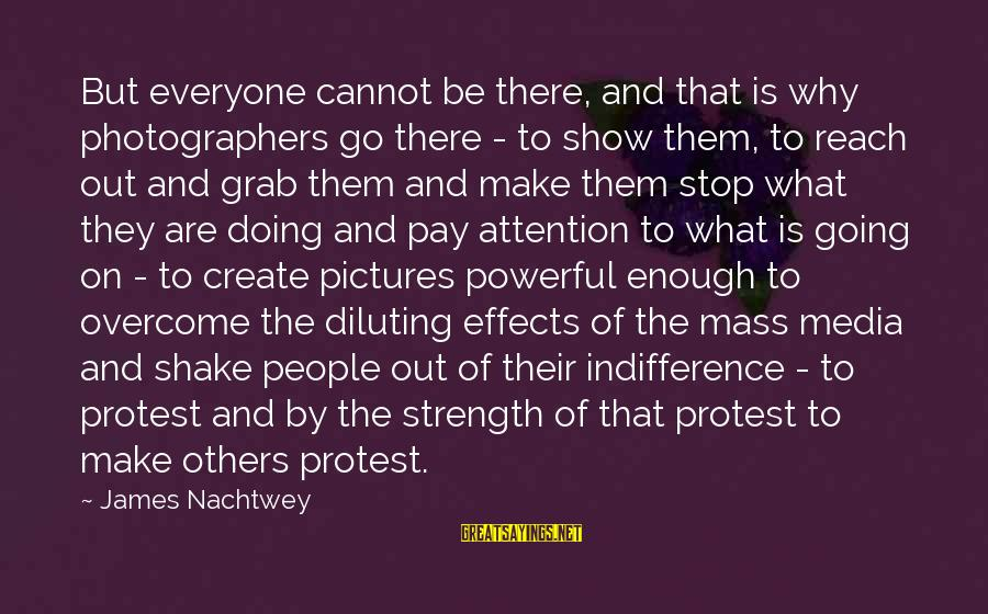 Pay Attention To Others Sayings By James Nachtwey: But everyone cannot be there, and that is why photographers go there - to show