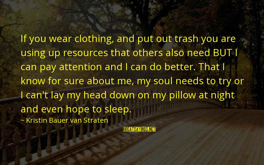 Pay Attention To Others Sayings By Kristin Bauer Van Straten: If you wear clothing, and put out trash you are using up resources that others