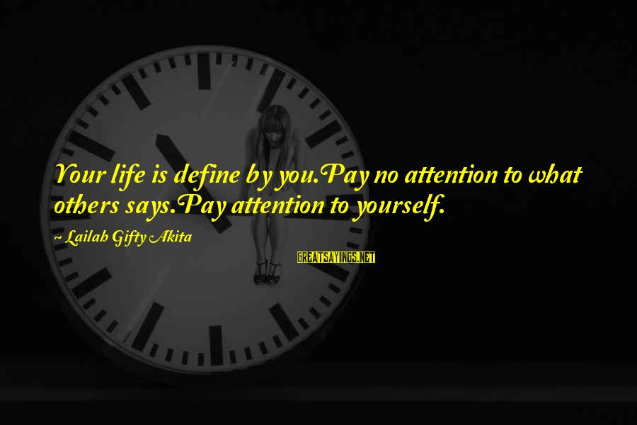 Pay Attention To Others Sayings By Lailah Gifty Akita: Your life is define by you.Pay no attention to what others says.Pay attention to yourself.