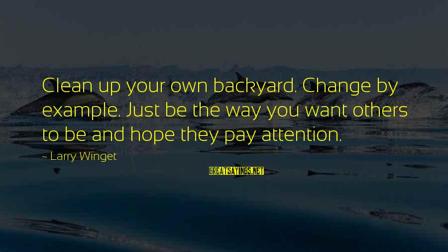 Pay Attention To Others Sayings By Larry Winget: Clean up your own backyard. Change by example. Just be the way you want others