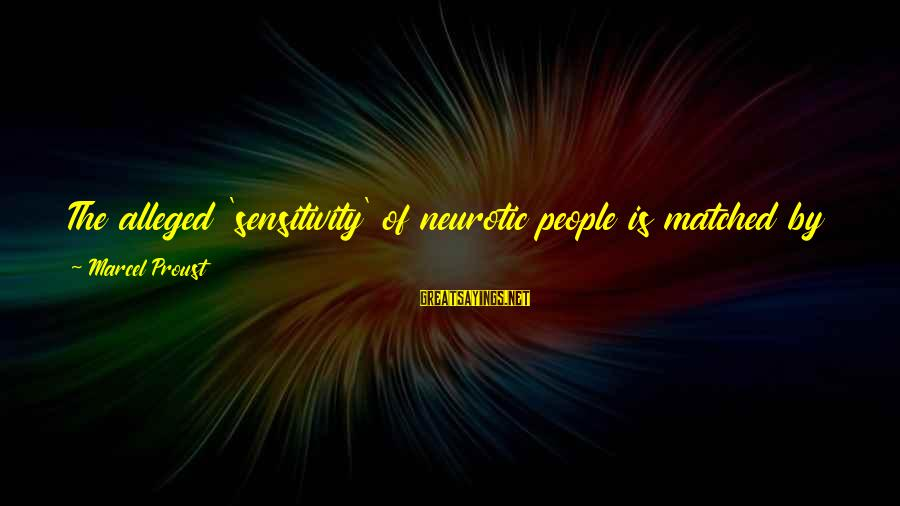 Pay Attention To Others Sayings By Marcel Proust: The alleged 'sensitivity' of neurotic people is matched by their egotism; they cannot abide the