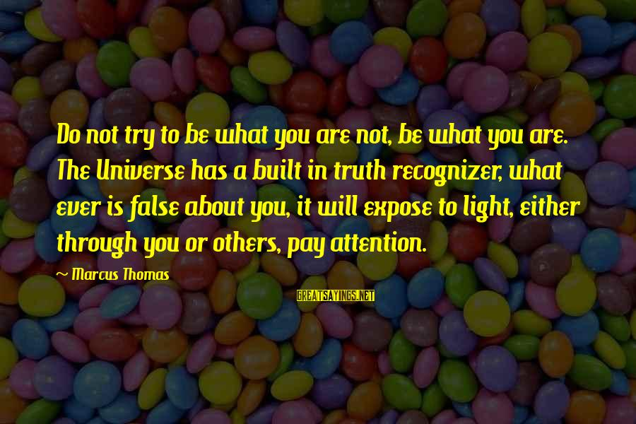 Pay Attention To Others Sayings By Marcus Thomas: Do not try to be what you are not, be what you are. The Universe
