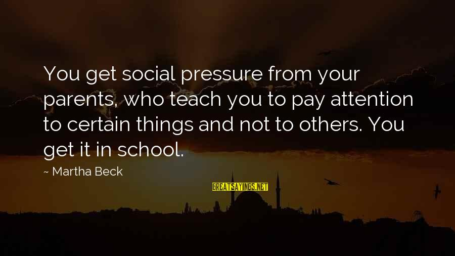 Pay Attention To Others Sayings By Martha Beck: You get social pressure from your parents, who teach you to pay attention to certain