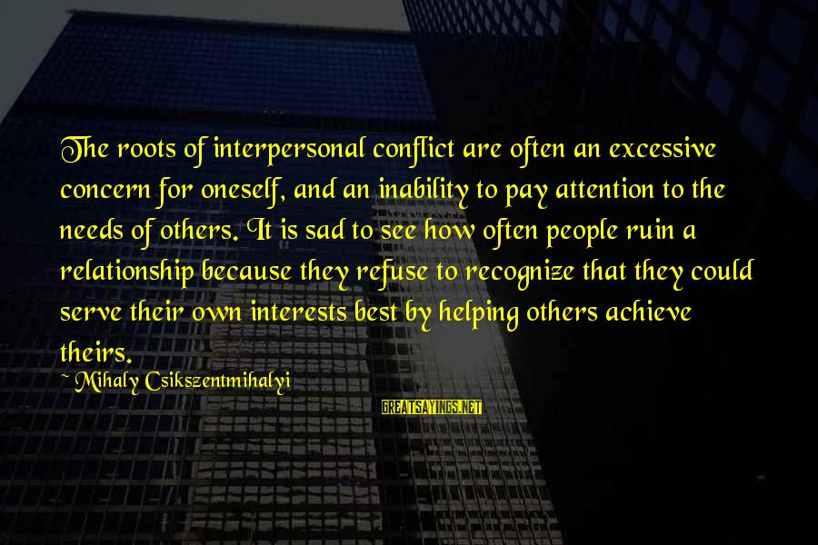 Pay Attention To Others Sayings By Mihaly Csikszentmihalyi: The roots of interpersonal conflict are often an excessive concern for oneself, and an inability