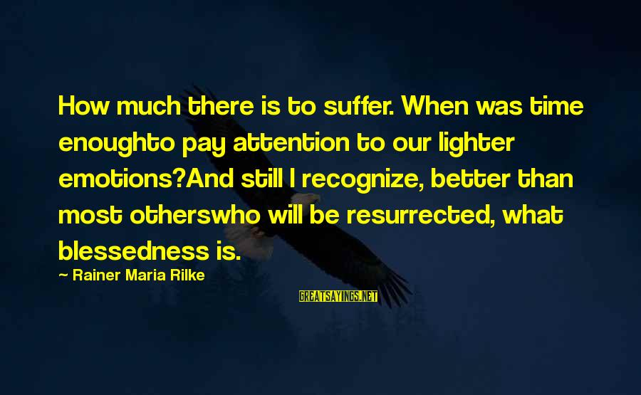 Pay Attention To Others Sayings By Rainer Maria Rilke: How much there is to suffer. When was time enoughto pay attention to our lighter