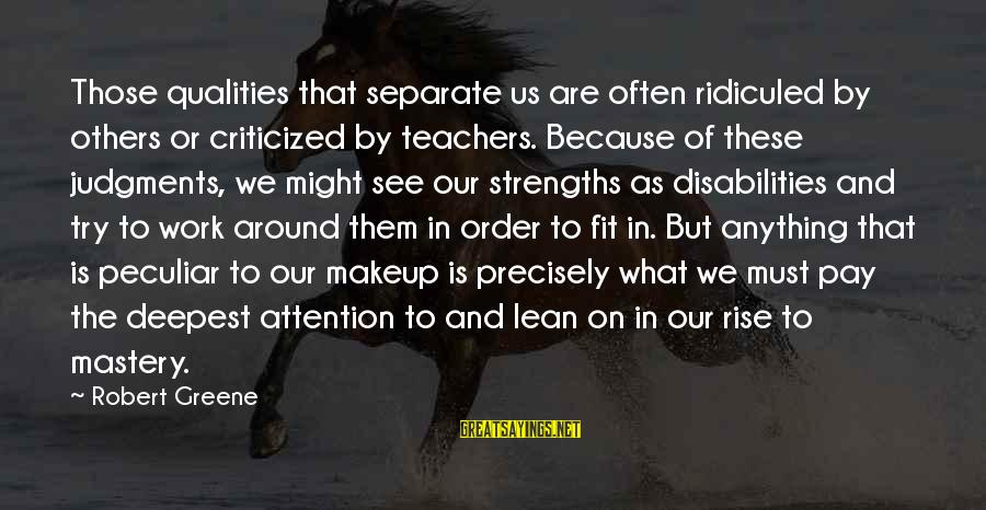 Pay Attention To Others Sayings By Robert Greene: Those qualities that separate us are often ridiculed by others or criticized by teachers. Because