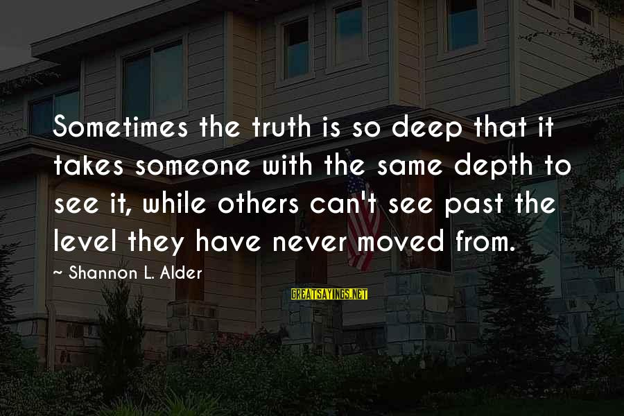 Pay Attention To Others Sayings By Shannon L. Alder: Sometimes the truth is so deep that it takes someone with the same depth to