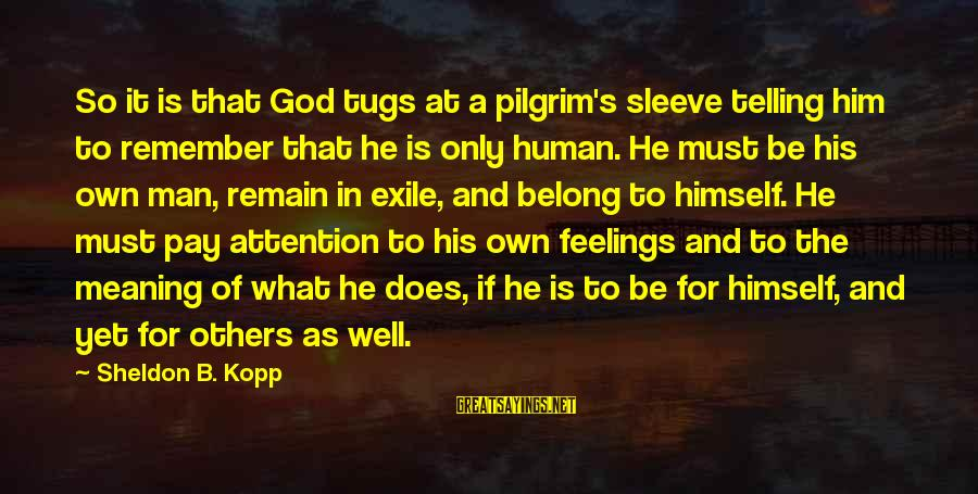 Pay Attention To Others Sayings By Sheldon B. Kopp: So it is that God tugs at a pilgrim's sleeve telling him to remember that