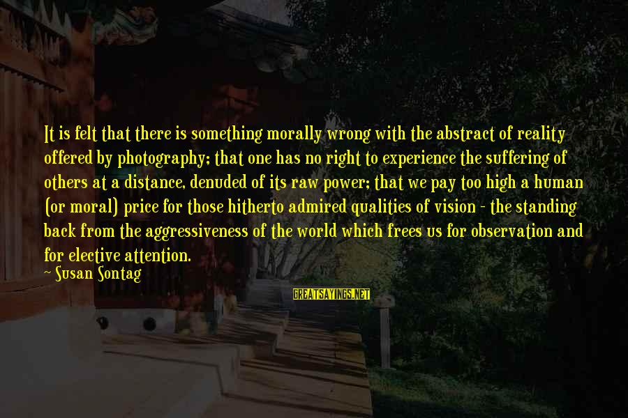 Pay Attention To Others Sayings By Susan Sontag: It is felt that there is something morally wrong with the abstract of reality offered