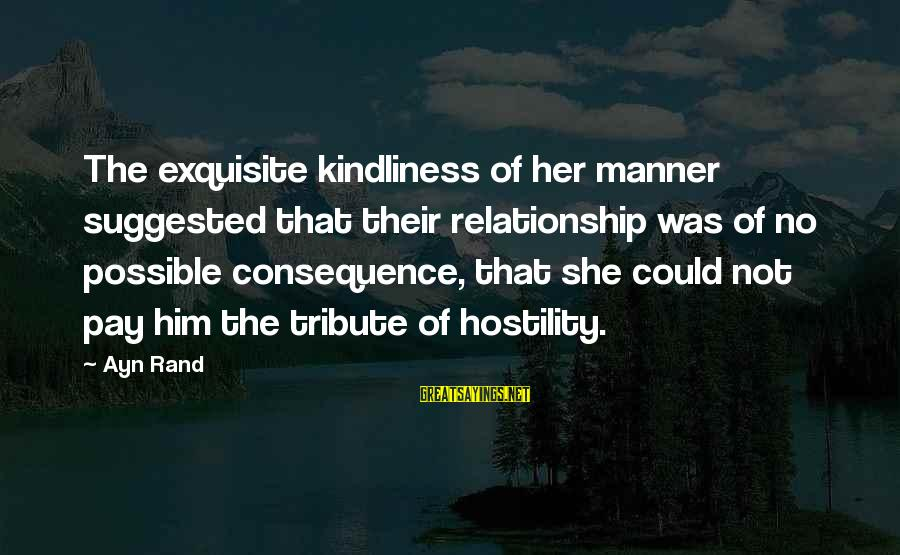 Pay Tribute Sayings By Ayn Rand: The exquisite kindliness of her manner suggested that their relationship was of no possible consequence,