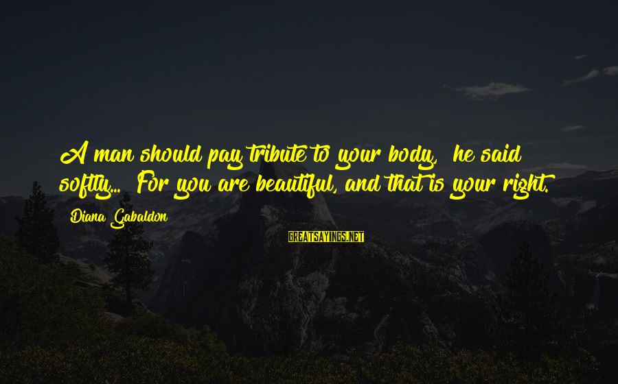 """Pay Tribute Sayings By Diana Gabaldon: A man should pay tribute to your body,"""" he said softly... """"For you are beautiful,"""