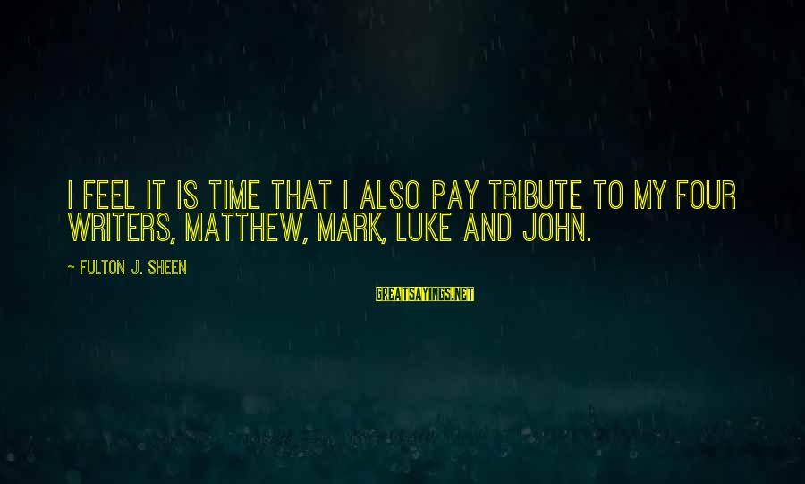 Pay Tribute Sayings By Fulton J. Sheen: I feel it is time that I also pay tribute to my four writers, Matthew,
