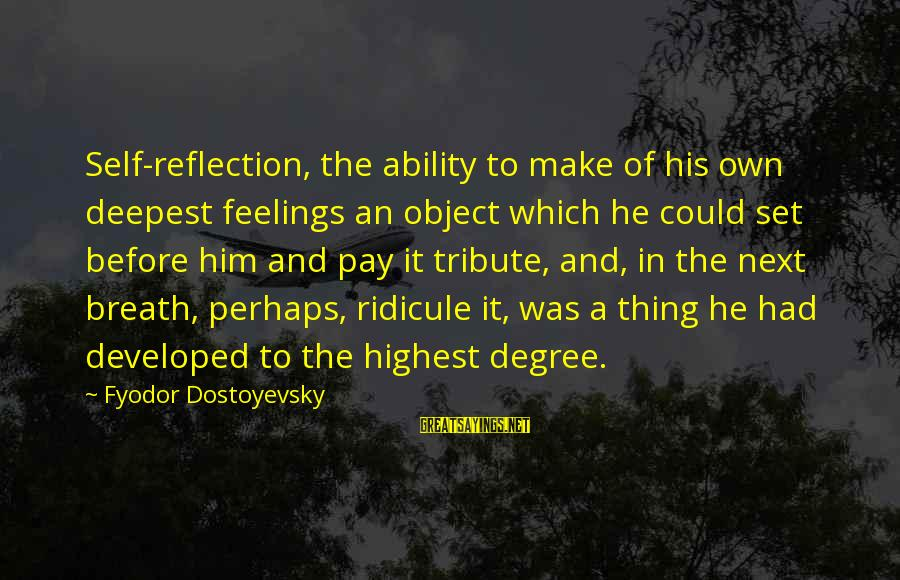 Pay Tribute Sayings By Fyodor Dostoyevsky: Self-reflection, the ability to make of his own deepest feelings an object which he could