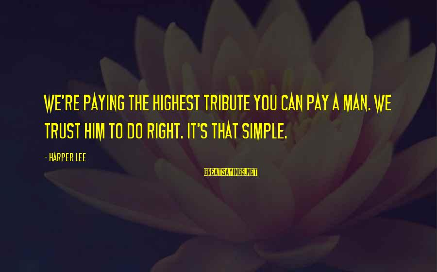 Pay Tribute Sayings By Harper Lee: We're paying the highest tribute you can pay a man. We trust him to do