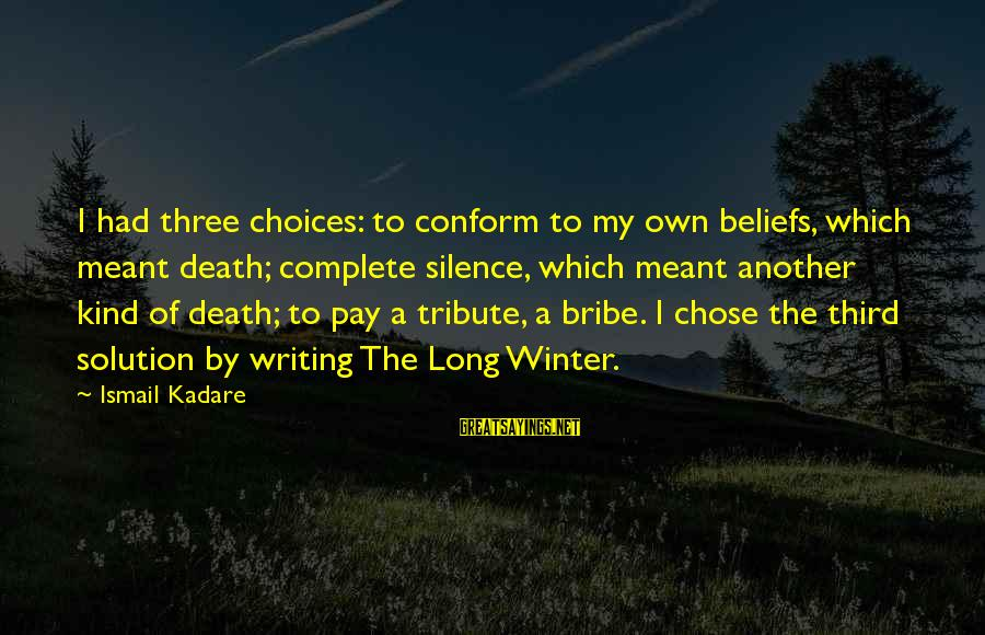 Pay Tribute Sayings By Ismail Kadare: I had three choices: to conform to my own beliefs, which meant death; complete silence,
