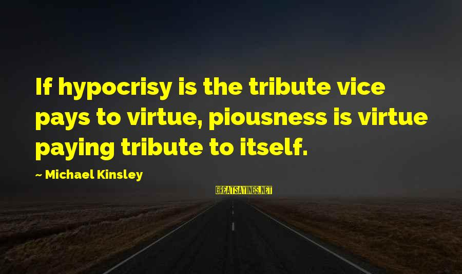 Pay Tribute Sayings By Michael Kinsley: If hypocrisy is the tribute vice pays to virtue, piousness is virtue paying tribute to