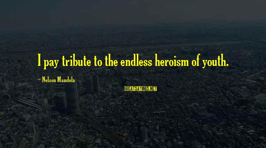 Pay Tribute Sayings By Nelson Mandela: I pay tribute to the endless heroism of youth.