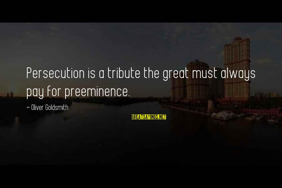 Pay Tribute Sayings By Oliver Goldsmith: Persecution is a tribute the great must always pay for preeminence.