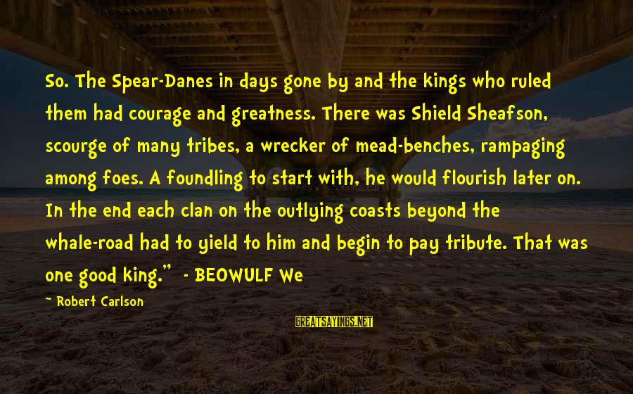 Pay Tribute Sayings By Robert Carlson: So. The Spear-Danes in days gone by and the kings who ruled them had courage
