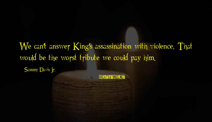 Pay Tribute Sayings By Sammy Davis Jr.: We can't answer King's assassination with violence. That would be the worst tribute we could