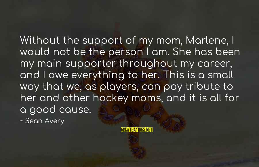 Pay Tribute Sayings By Sean Avery: Without the support of my mom, Marlene, I would not be the person I am.