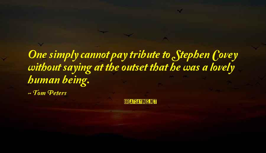 Pay Tribute Sayings By Tom Peters: One simply cannot pay tribute to Stephen Covey without saying at the outset that he