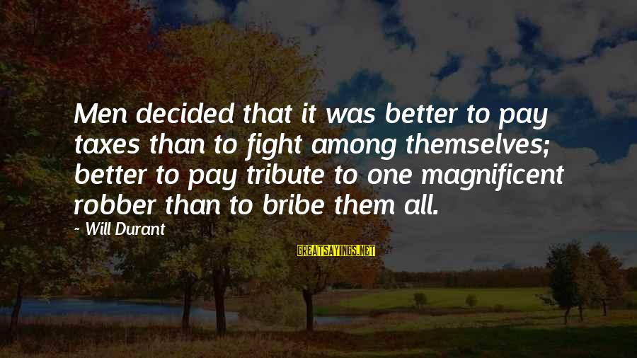 Pay Tribute Sayings By Will Durant: Men decided that it was better to pay taxes than to fight among themselves; better