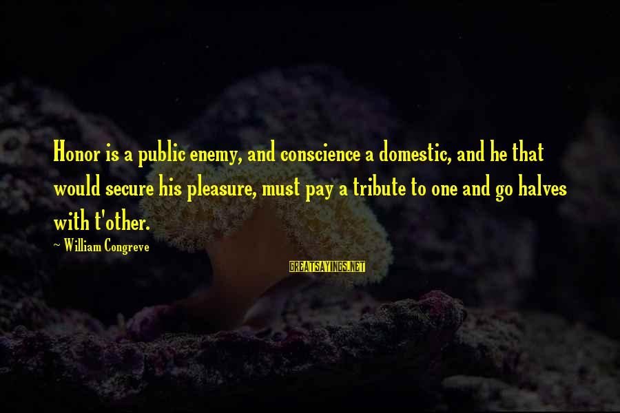 Pay Tribute Sayings By William Congreve: Honor is a public enemy, and conscience a domestic, and he that would secure his