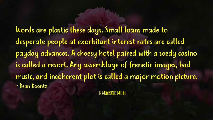 Payday Loans Sayings By Dean Koontz: Words are plastic these days. Small loans made to desperate people at exorbitant interest rates