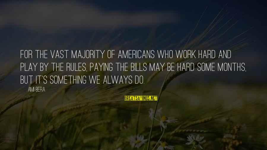 Paying Bills Sayings By Ami Bera: For the vast majority of Americans who work hard and play by the rules, paying