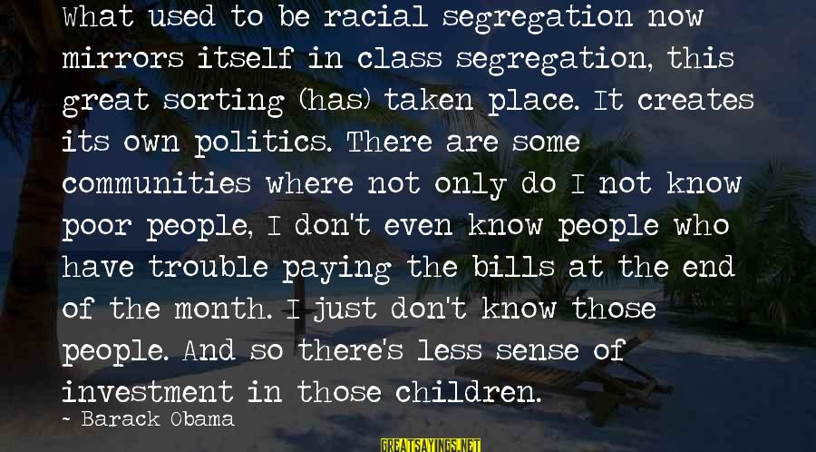Paying Bills Sayings By Barack Obama: What used to be racial segregation now mirrors itself in class segregation, this great sorting