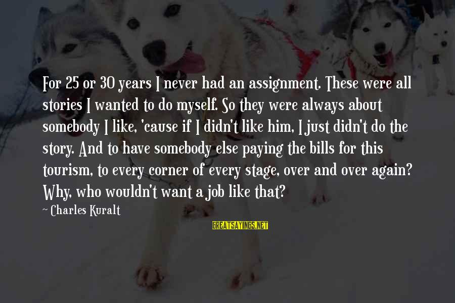 Paying Bills Sayings By Charles Kuralt: For 25 or 30 years I never had an assignment. These were all stories I