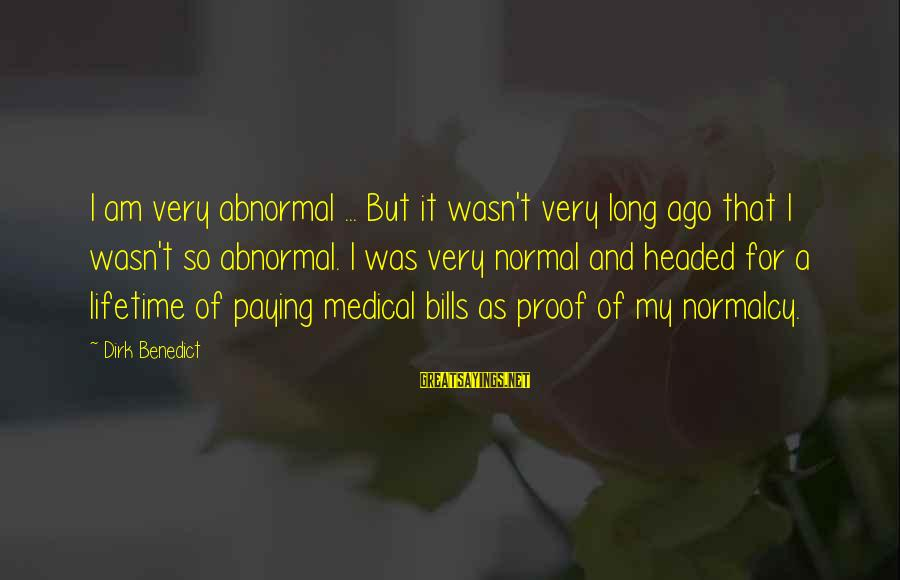 Paying Bills Sayings By Dirk Benedict: I am very abnormal ... But it wasn't very long ago that I wasn't so