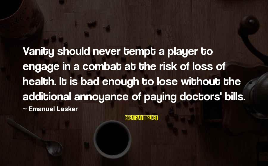 Paying Bills Sayings By Emanuel Lasker: Vanity should never tempt a player to engage in a combat at the risk of